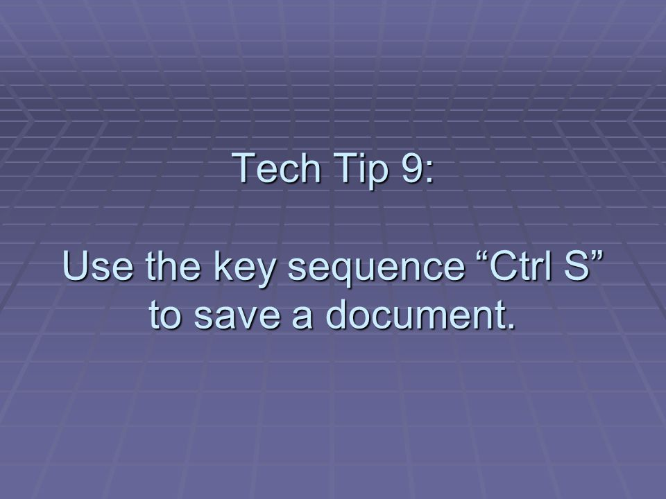 Tech Tip 9: Use the key sequence Ctrl S to save a document.