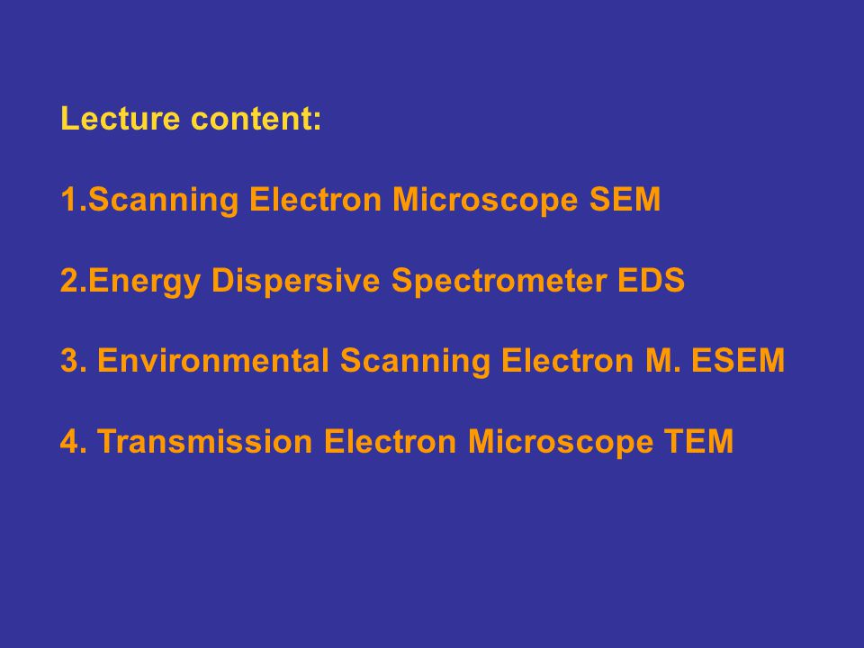 Lecture content: 1.Scanning Electron Microscope SEM 2.Energy Dispersive Spectrometer EDS 3. Environmental Scanning Electron M. ESEM 4. Transmission El