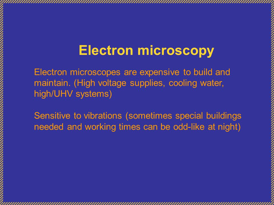 Electron microscopy Electron microscopes are expensive to build and maintain. (High voltage supplies, cooling water, high/UHV systems) Sensitive to vi