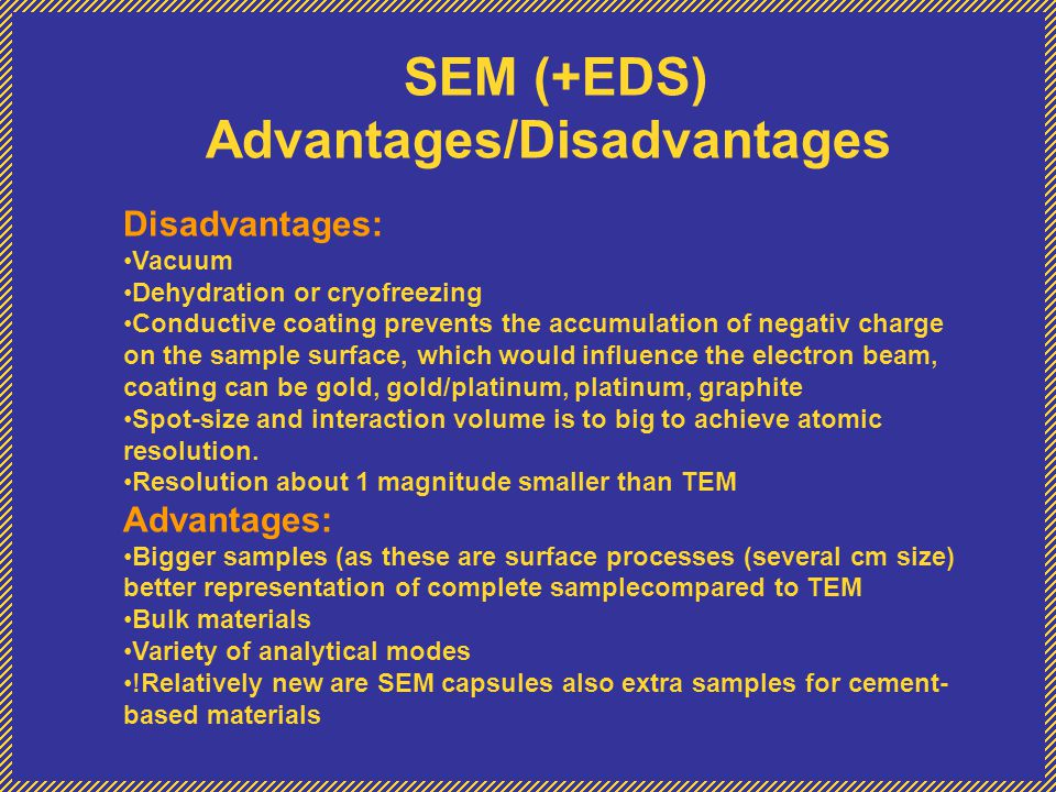 SEM (+EDS) Advantages/Disadvantages Disadvantages: Vacuum Dehydration or cryofreezing Conductive coating prevents the accumulation of negativ charge o