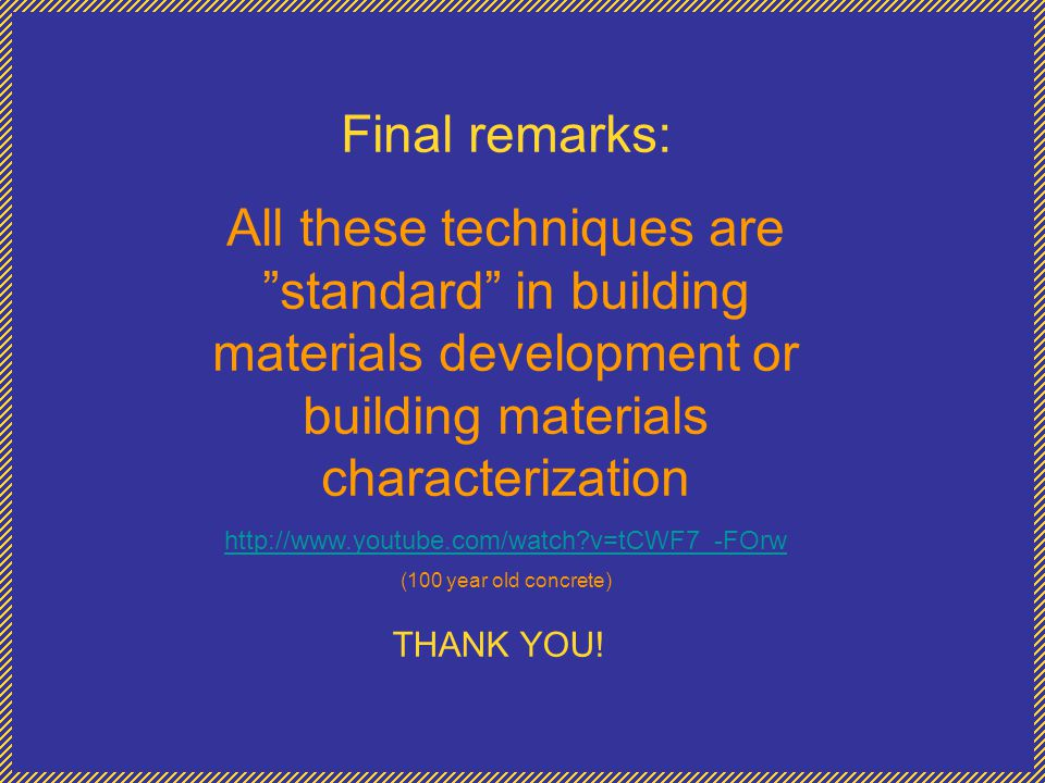 """Final remarks: All these techniques are """"standard"""" in building materials development or building materials characterization http://www.youtube.com/wat"""