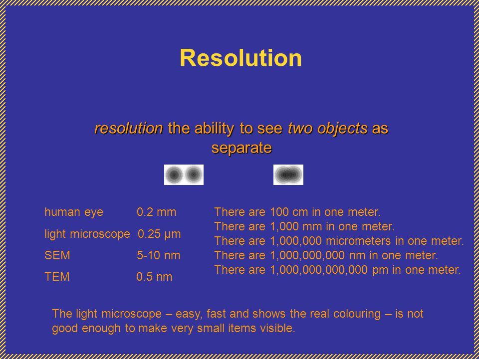Resolution resolution the ability to see two objects as separate human eye 0.2 mm light microscope 0.25 µm SEM 5-10 nm TEM 0.5 nm There are 100 cm in