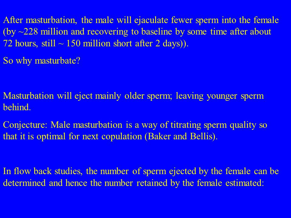 After masturbation, the male will ejaculate fewer sperm into the female (by ~228 million and recovering to baseline by some time after about 72 hours, still ~ 150 million short after 2 days)).