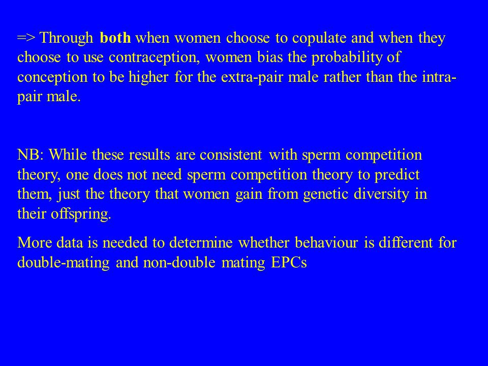 => Through both when women choose to copulate and when they choose to use contraception, women bias the probability of conception to be higher for the extra-pair male rather than the intra- pair male.