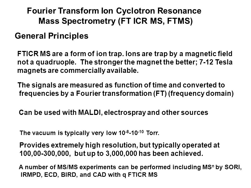 Fourier Transform Ion Cyclotron Resonance Mass Spectrometry (FT ICR MS, FTMS) General Principles Provides extremely high resolution, but typically operated at 100,00-300,000, but up to 3,000,000 has been achieved.