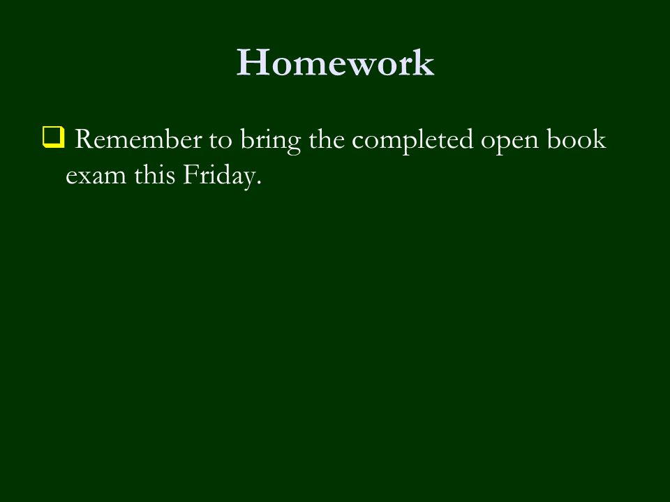 Homework  Remember to bring the completed open book exam this Friday.