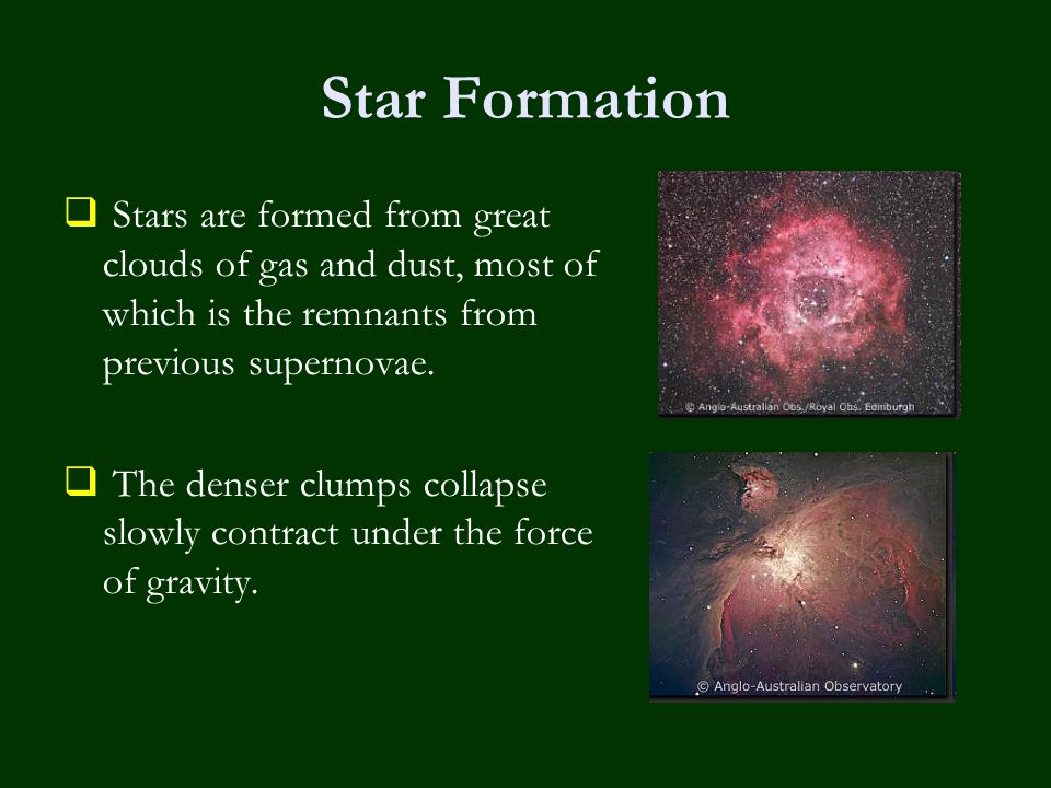 Star Formation  Stars are formed from great clouds of gas and dust, most of which is the remnants from previous supernovae.