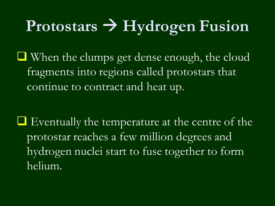 Protostars  Hydrogen Fusion  When the clumps get dense enough, the cloud fragments into regions called protostars that continue to contract and heat up.
