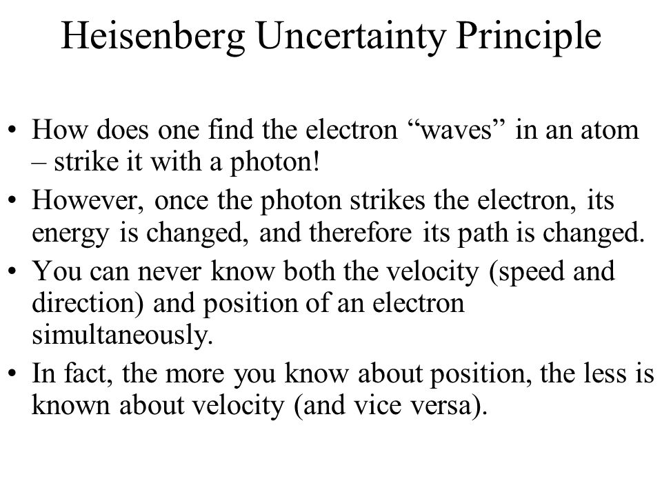 Heisenberg Uncertainty Principle How does one find the electron waves in an atom – strike it with a photon.