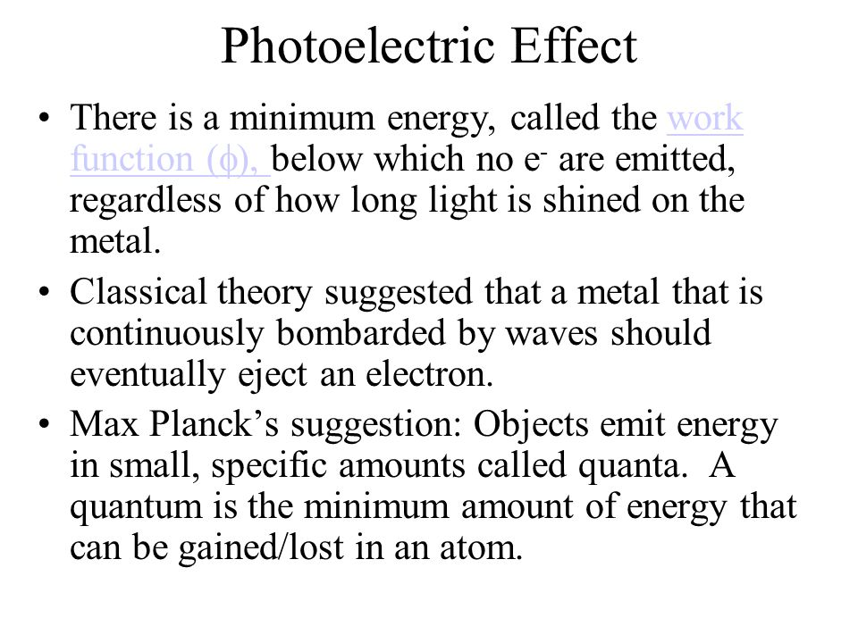 Photoelectric Effect There is a minimum energy, called the work function (  ), below which no e - are emitted, regardless of how long light is shined on the metal.work function (  ), Classical theory suggested that a metal that is continuously bombarded by waves should eventually eject an electron.