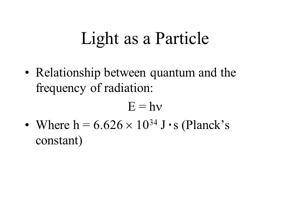 Light as a Particle Relationship between quantum and the frequency of radiation: E = h Where h = 6.626  10 34 J  s (Planck's constant)