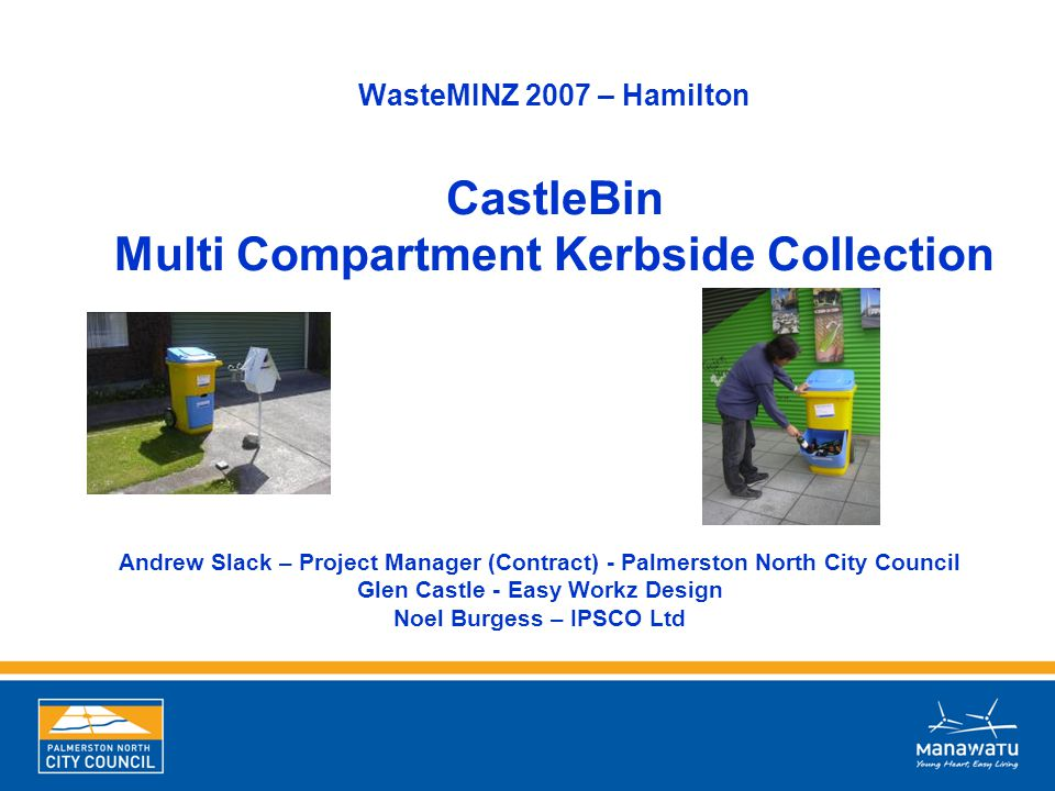 WasteMINZ 2007 – Hamilton CastleBin Multi Compartment Kerbside Collection Andrew Slack – Project Manager (Contract) - Palmerston North City Council Gl