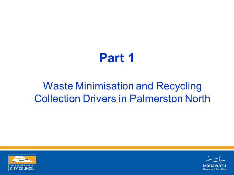 Part 1 Waste Minimisation and Recycling Collection Drivers in Palmerston North