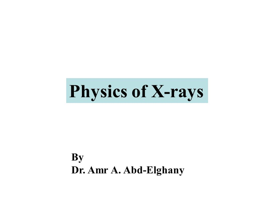 By Dr. Amr A. Abd-Elghany Physics of X-rays