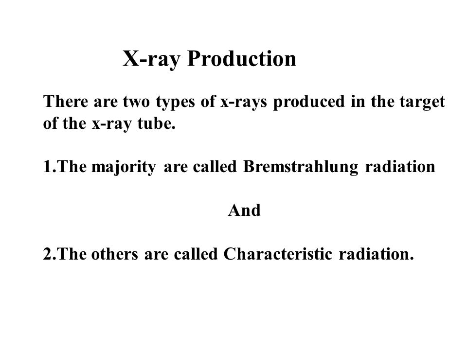 X-ray Production There are two types of x-rays produced in the target of the x-ray tube. 1.The majority are called Bremstrahlung radiation And 2.The o