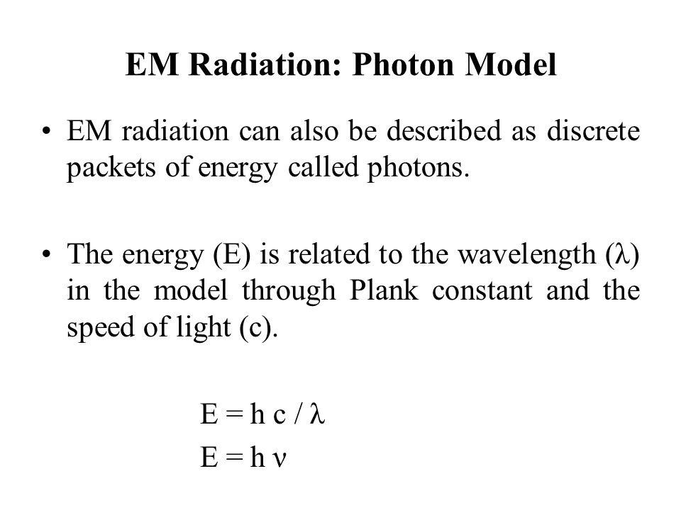 EM Radiation: Photon Model EM radiation can also be described as discrete packets of energy called photons. The energy (E) is related to the wavelengt