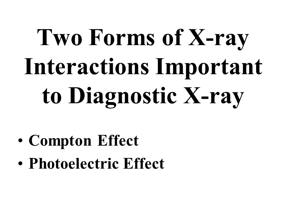 Two Forms of X-ray Interactions Important to Diagnostic X-ray Compton Effect Photoelectric Effect
