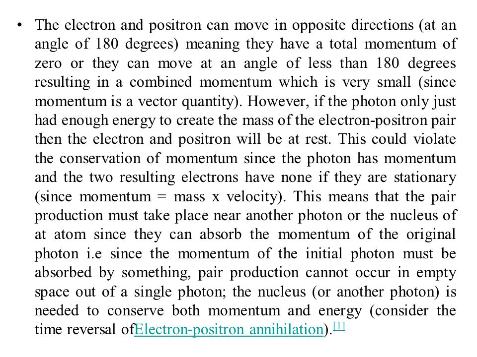 The electron and positron can move in opposite directions (at an angle of 180 degrees) meaning they have a total momentum of zero or they can move at