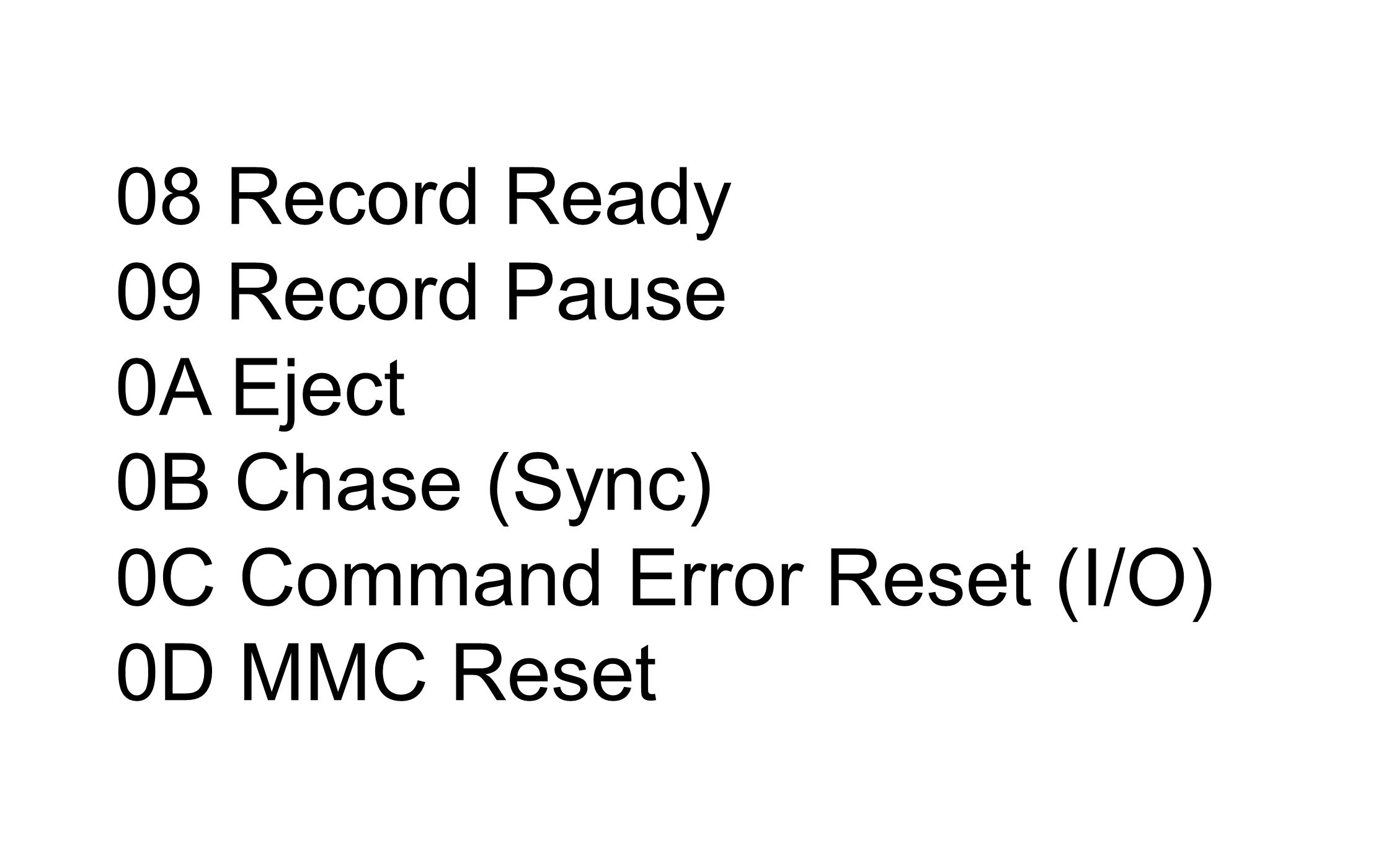 08 Record Ready 09 Record Pause 0A Eject 0B Chase (Sync) 0C Command Error Reset (I/O) 0D MMC Reset