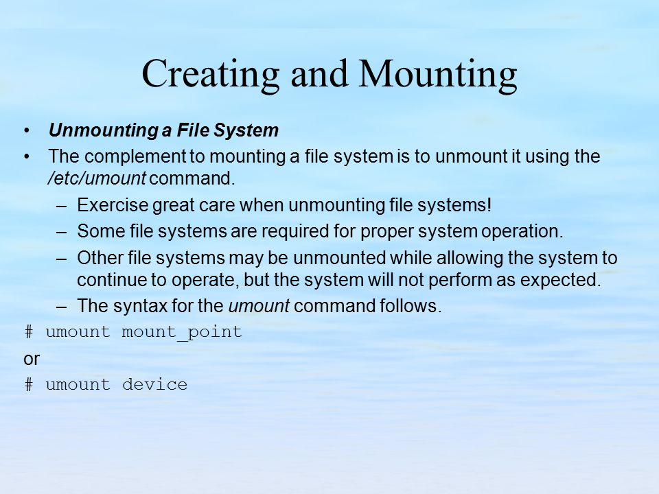 Creating and Mounting Unmounting a File System The complement to mounting a file system is to unmount it using the /etc/umount command. –Exercise grea