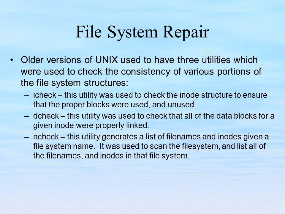 File System Repair Older versions of UNIX used to have three utilities which were used to check the consistency of various portions of the file system