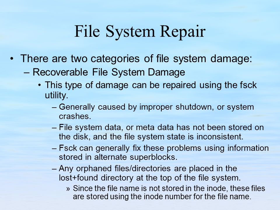 File System Repair There are two categories of file system damage: –Recoverable File System Damage This type of damage can be repaired using the fsck