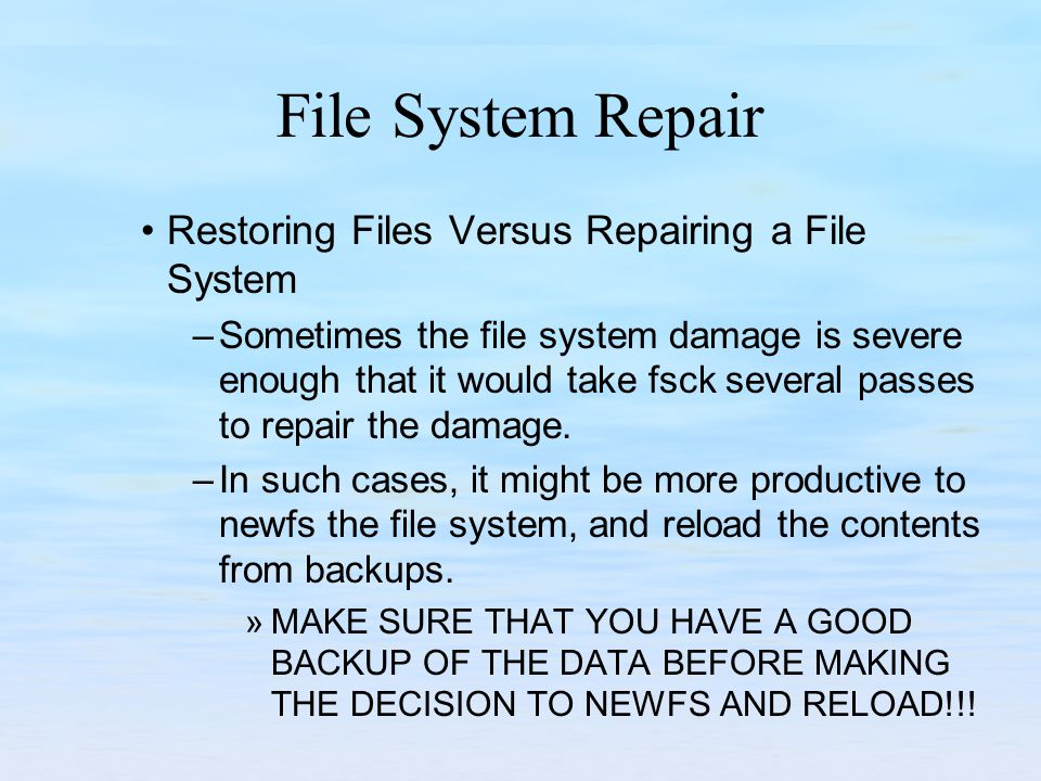 File System Repair Restoring Files Versus Repairing a File System –Sometimes the file system damage is severe enough that it would take fsck several p