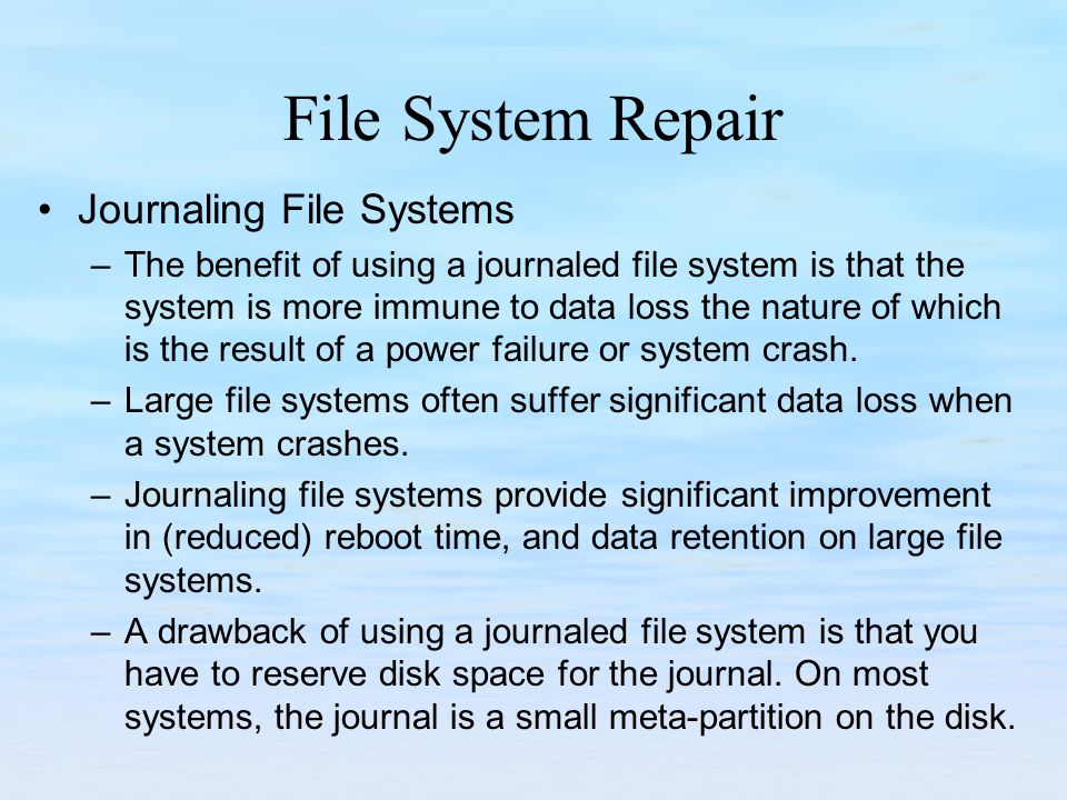 File System Repair Journaling File Systems –The benefit of using a journaled file system is that the system is more immune to data loss the nature of