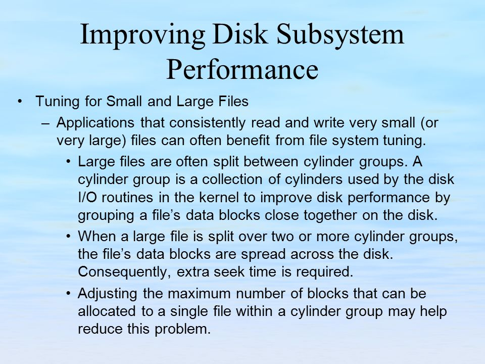 Improving Disk Subsystem Performance Tuning for Small and Large Files –Applications that consistently read and write very small (or very large) files