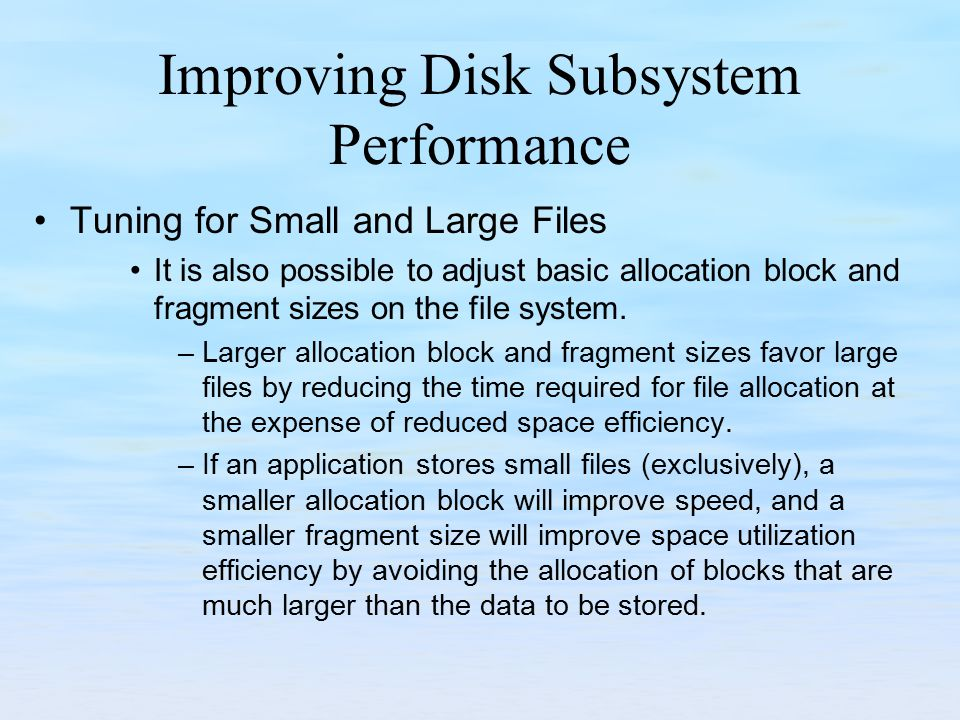 Improving Disk Subsystem Performance Tuning for Small and Large Files It is also possible to adjust basic allocation block and fragment sizes on the f