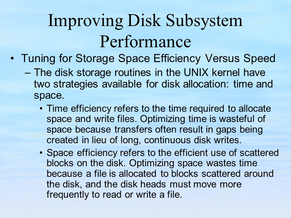 Improving Disk Subsystem Performance Tuning for Storage Space Efficiency Versus Speed –The disk storage routines in the UNIX kernel have two strategie
