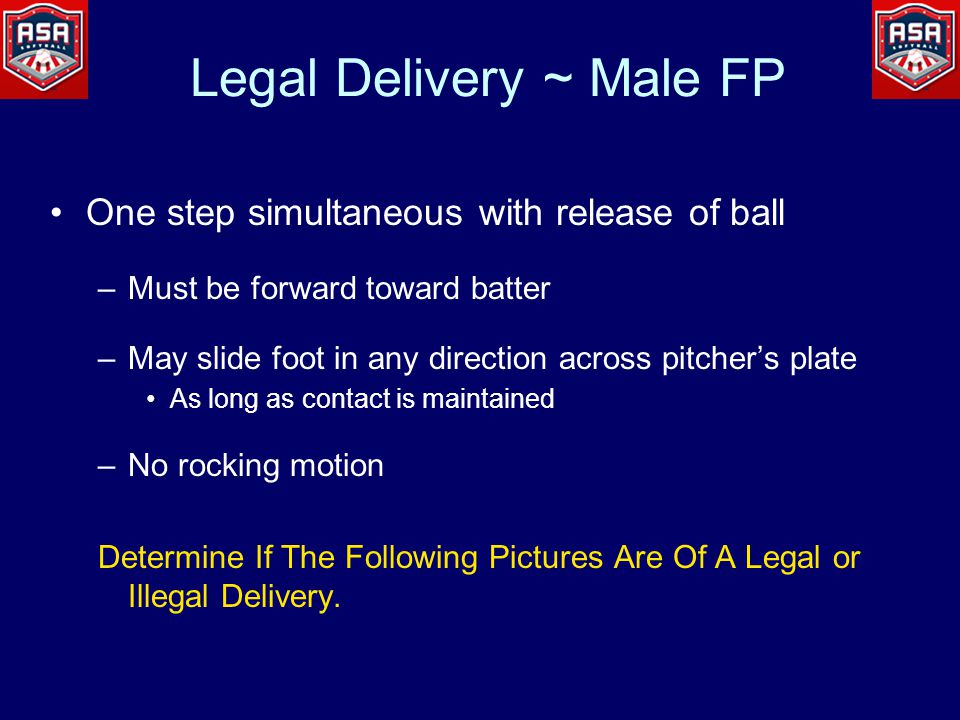 One step simultaneous with release of ball –Must be forward toward batter –May slide foot in any direction across pitcher's plate As long as contact is maintained –No rocking motion Determine If The Following Pictures Are Of A Legal or Illegal Delivery.