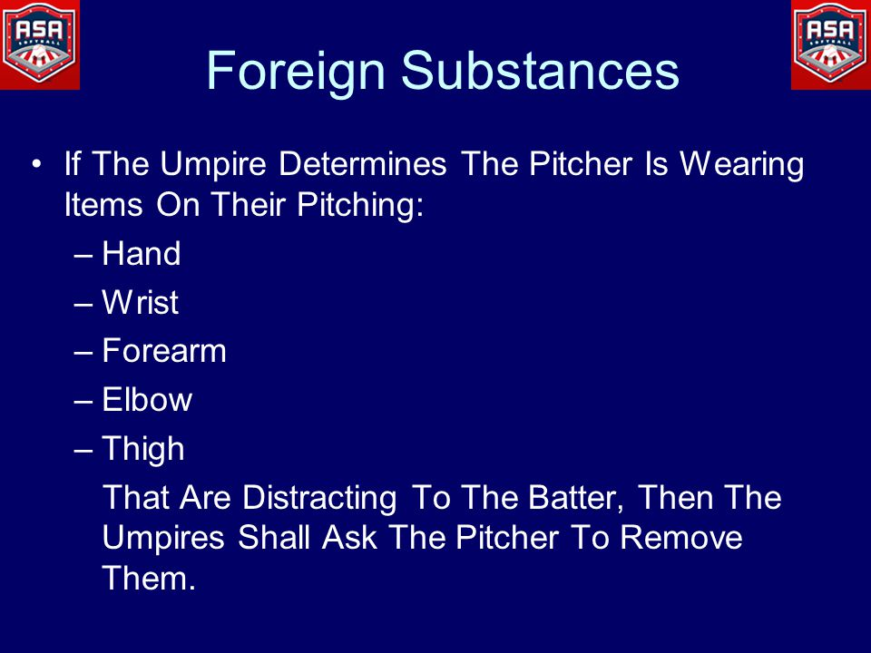 Foreign Substances If The Umpire Determines The Pitcher Is Wearing Items On Their Pitching: –Hand –Wrist –Forearm –Elbow –Thigh That Are Distracting To The Batter, Then The Umpires Shall Ask The Pitcher To Remove Them.