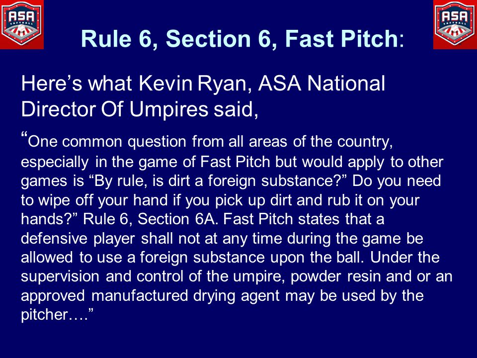 Here's what Kevin Ryan, ASA National Director Of Umpires said, One common question from all areas of the country, especially in the game of Fast Pitch but would apply to other games is By rule, is dirt a foreign substance Do you need to wipe off your hand if you pick up dirt and rub it on your hands Rule 6, Section 6A.