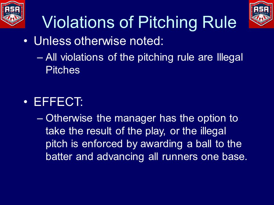 Violations of Pitching Rule Unless otherwise noted: –All violations of the pitching rule are Illegal Pitches EFFECT: –Otherwise the manager has the option to take the result of the play, or the illegal pitch is enforced by awarding a ball to the batter and advancing all runners one base.