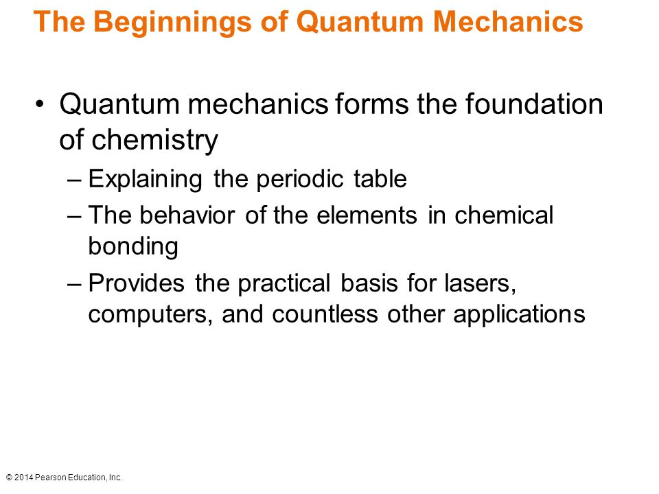 The Beginnings of Quantum Mechanics Quantum mechanics forms the foundation of chemistry –Explaining the periodic table –The behavior of the elements in chemical bonding –Provides the practical basis for lasers, computers, and countless other applications © 2014 Pearson Education, Inc.