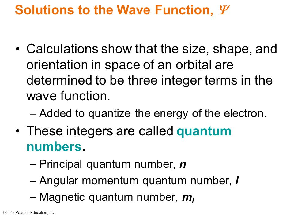 Solutions to the Wave Function,  Calculations show that the size, shape, and orientation in space of an orbital are determined to be three integer terms in the wave function.