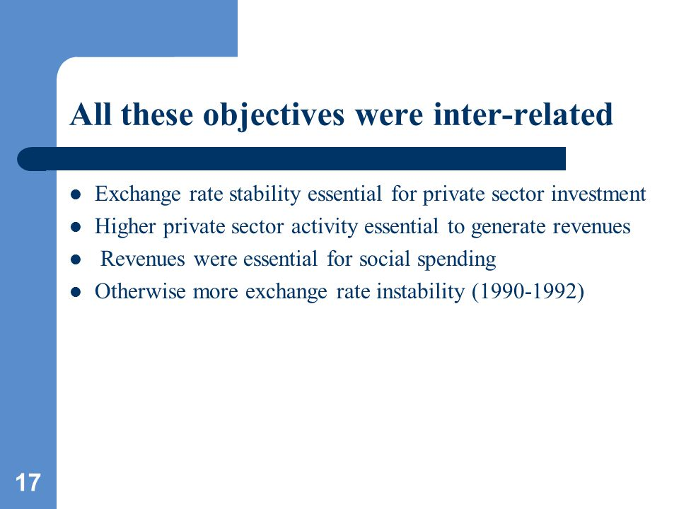 17 All these objectives were inter-related Exchange rate stability essential for private sector investment Higher private sector activity essential to generate revenues Revenues were essential for social spending Otherwise more exchange rate instability (1990-1992)