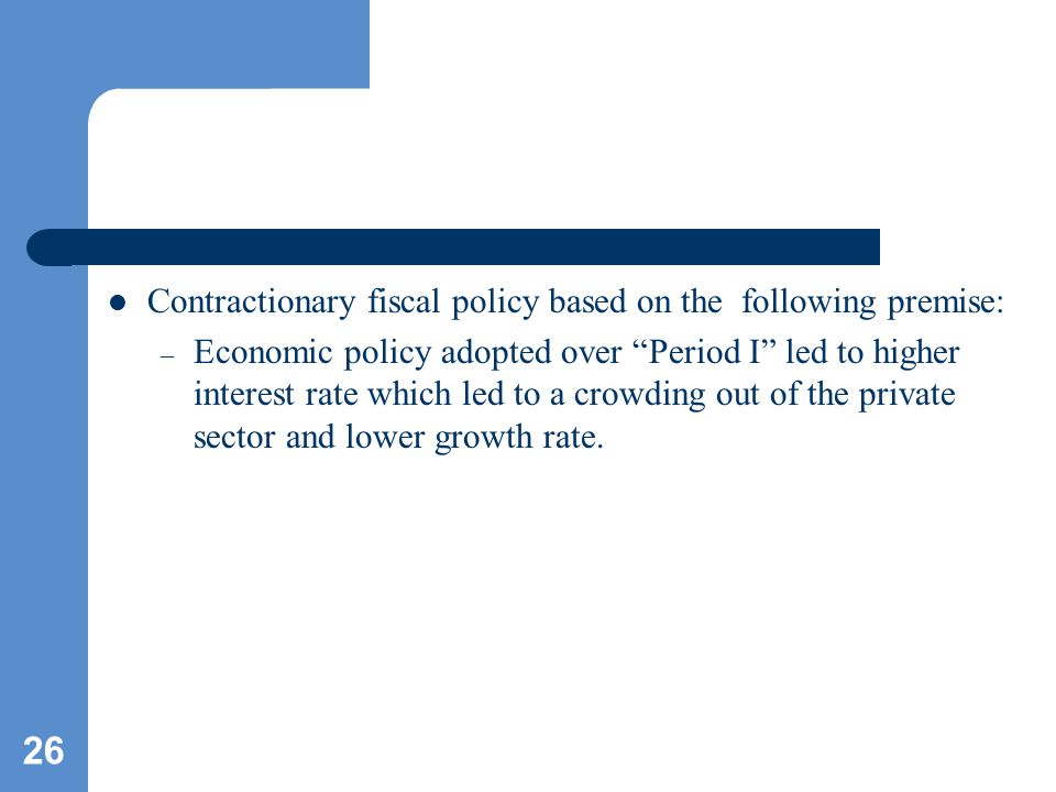 26 Contractionary fiscal policy based on the following premise: – Economic policy adopted over Period I led to higher interest rate which led to a crowding out of the private sector and lower growth rate.