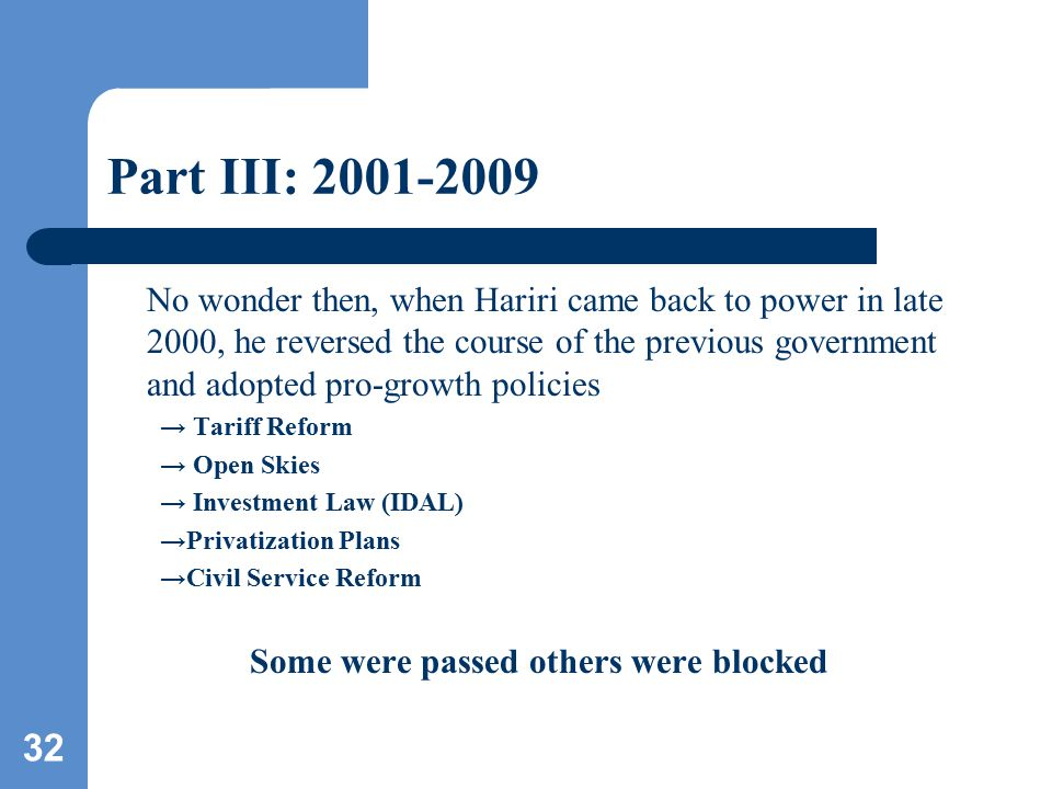 32 Part III: 2001-2009 No wonder then, when Hariri came back to power in late 2000, he reversed the course of the previous government and adopted pro-growth policies → Tariff Reform → Open Skies → Investment Law (IDAL) →Privatization Plans →Civil Service Reform Some were passed others were blocked