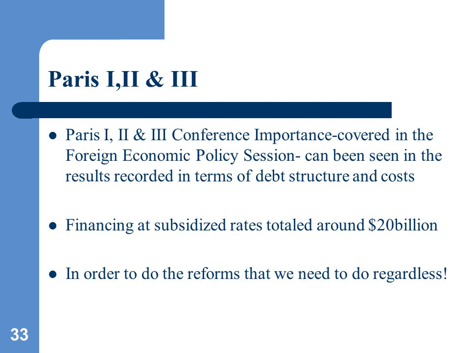 33 Paris I,II & III Paris I, II & III Conference Importance-covered in the Foreign Economic Policy Session- can been seen in the results recorded in terms of debt structure and costs Financing at subsidized rates totaled around $20billion In order to do the reforms that we need to do regardless!