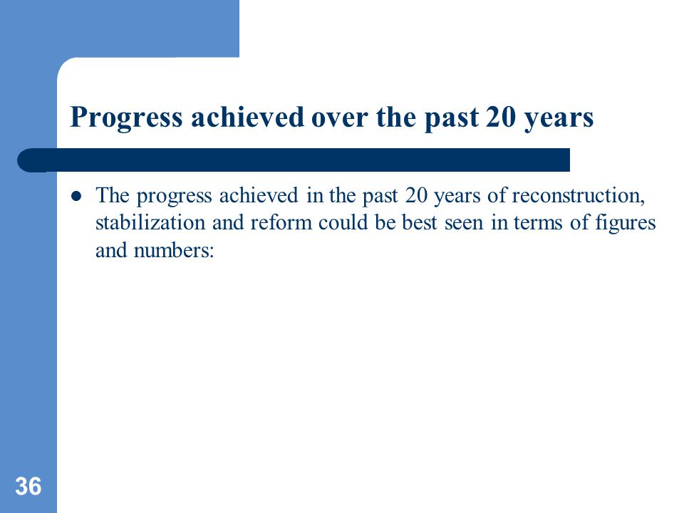 36 Progress achieved over the past 20 years The progress achieved in the past 20 years of reconstruction, stabilization and reform could be best seen in terms of figures and numbers: