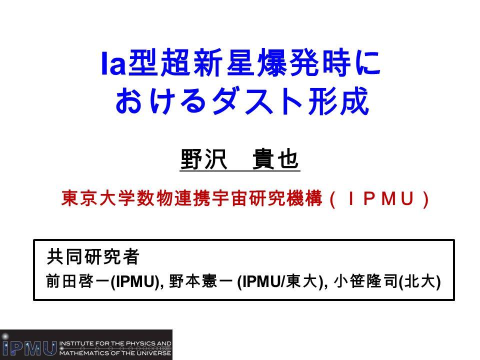 Ia 型超新星爆発時に おけるダスト形成 野沢 貴也 東京大学数物連携宇宙研究機構(IPMU) 共同研究者 前田啓一 (IPMU), 野本憲一 (IPMU/ 東大 ), 小笹隆司 ( 北大 )