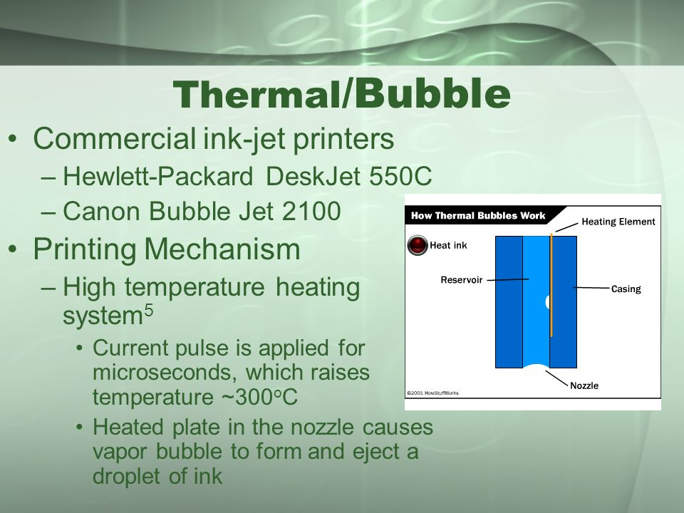 Thermal /Bubble Commercial ink-jet printers –Hewlett-Packard DeskJet 550C –Canon Bubble Jet 2100 Printing Mechanism –High temperature heating system 5