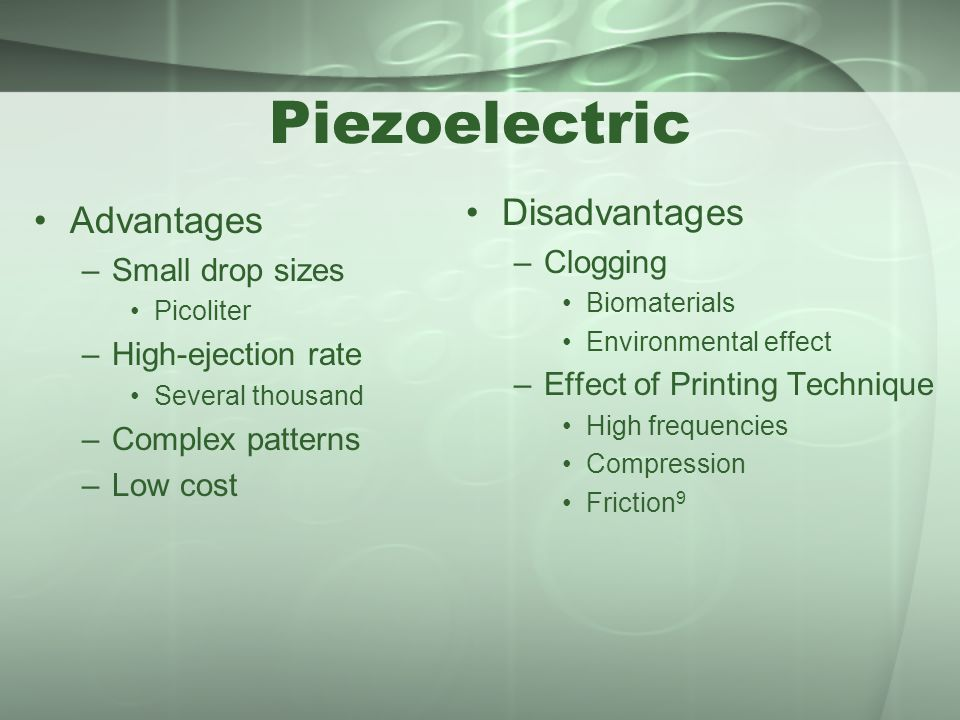 Piezoelectric Advantages –Small drop sizes Picoliter –High-ejection rate Several thousand –Complex patterns –Low cost Disadvantages –Clogging Biomater