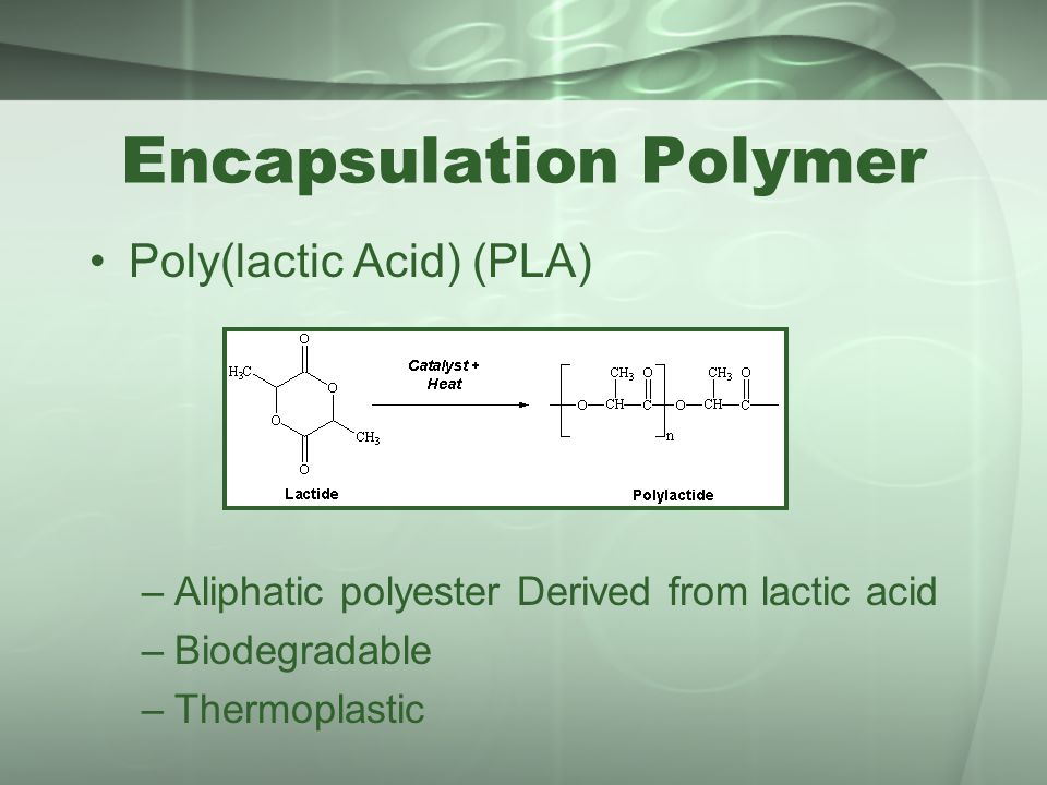 Encapsulation Polymer Poly(lactic Acid) (PLA) –Aliphatic polyester Derived from lactic acid –Biodegradable –Thermoplastic