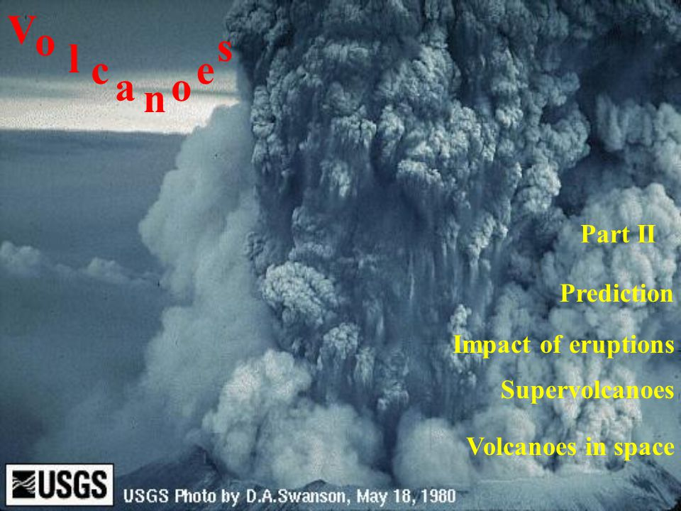 Impact of eruptions V o l c a n o e s Prediction Part II Supervolcanoes Volcanoes in space