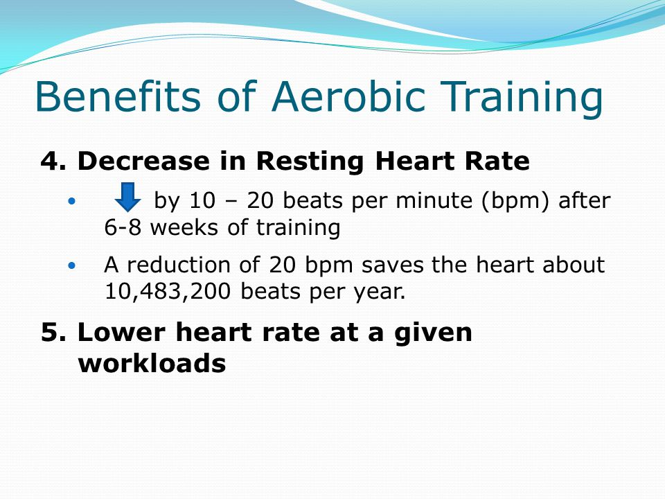 Benefits of Aerobic Training 4. Decrease in Resting Heart Rate by 10 – 20 beats per minute (bpm) after 6-8 weeks of training A reduction of 20 bpm sav