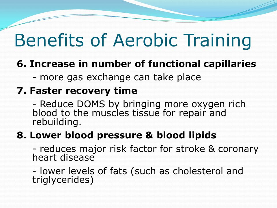 Benefits of Aerobic Training 6. Increase in number of functional capillaries - more gas exchange can take place 7. Faster recovery time - Reduce DOMS