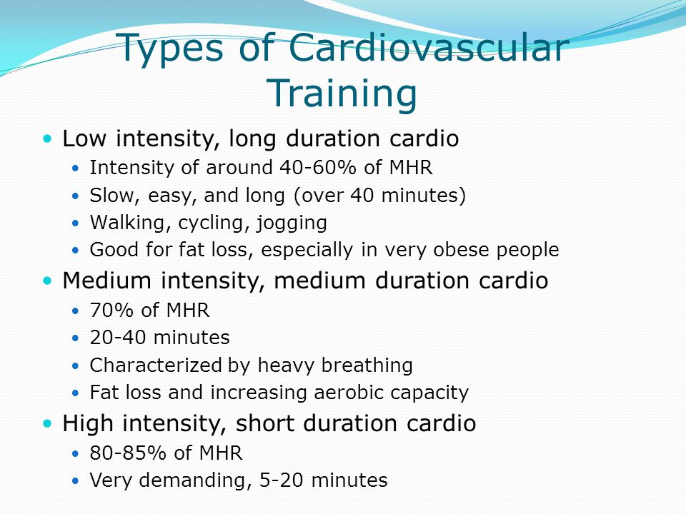 Types of Cardiovascular Training Low intensity, long duration cardio Intensity of around 40-60% of MHR Slow, easy, and long (over 40 minutes) Walking,